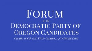 Forum for Democratic Party of Oregon Candidates - Chair, 1st and 2nd Vice-Chairs, and Secretary