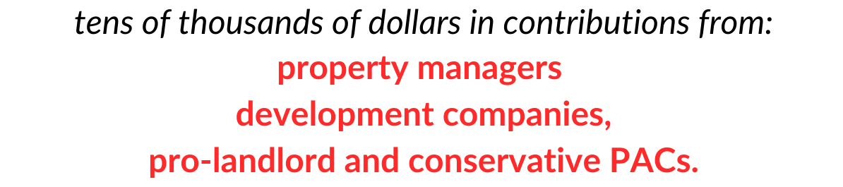 text: tens of thousands of dollars in contributions from: property managers development companies, pro-landlord and conservative PACs.